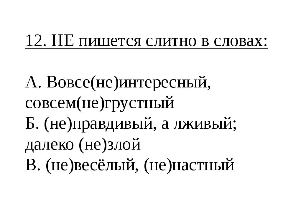 12. НЕ пишется слитно в словах: А. Вовсе(не)интересный, совсем(не)грустный Б....