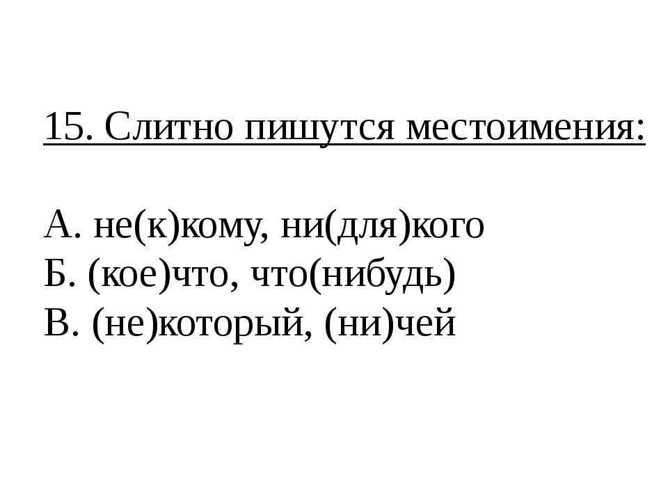 15. Слитно пишутся местоимения: А. не(к)кому, ни(для)кого Б. (кое)что, что(ни...