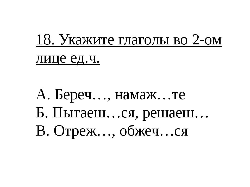 18. Укажите глаголы во 2-ом лице ед.ч. А. Береч…, намаж…те Б. Пытаеш…ся, реша...