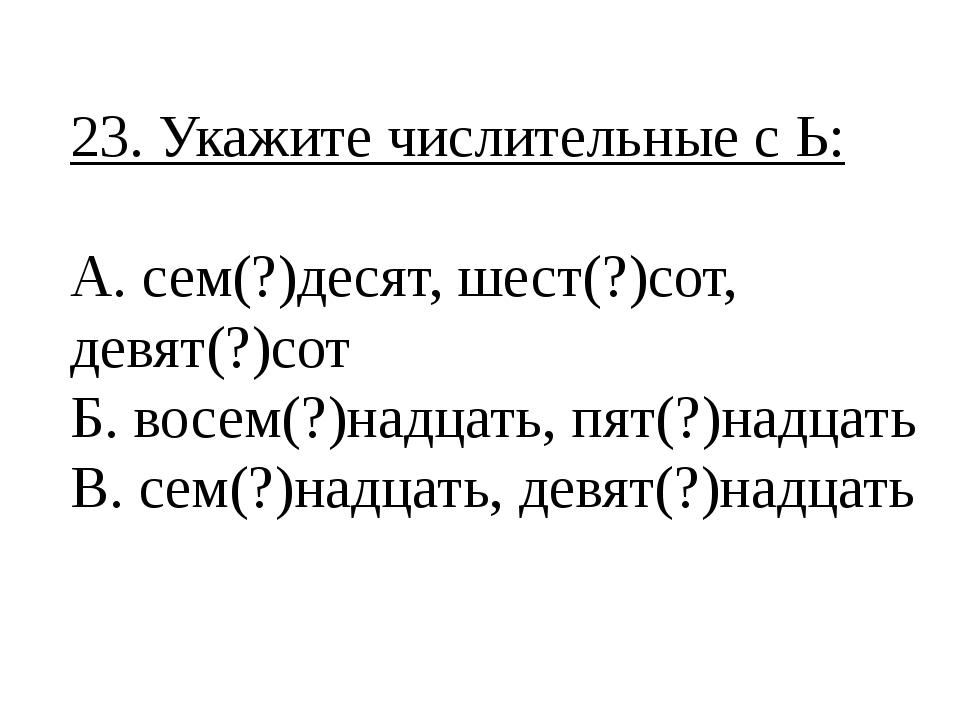 23. Укажите числительные с Ь: А. сем(?)десят, шест(?)сот, девят(?)сот Б. восе...