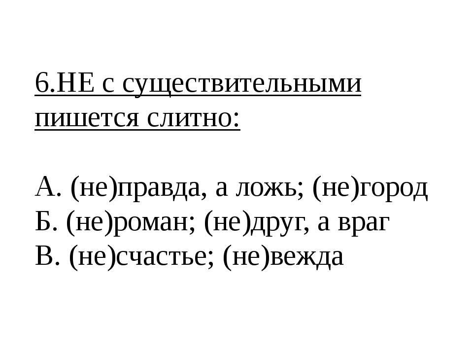 6.НЕ с существительными пишется слитно: А. (не)правда, а ложь; (не)город Б. (...
