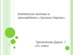 Библейские мотивы в произведении «Хроники Нарнии» Третьякова Дарья, 7 «А» класс