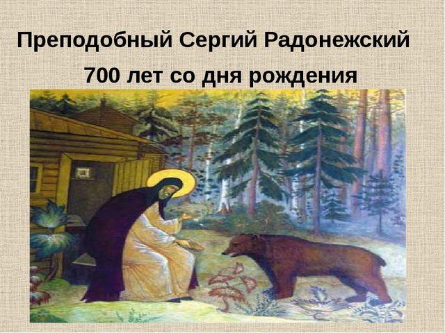 Преподобный Сергий Радонежский 700 лет со дня рождения