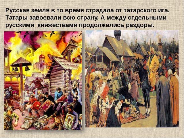Русская земля в то время страдала от татарского ига. Татары завоевали всю ст...