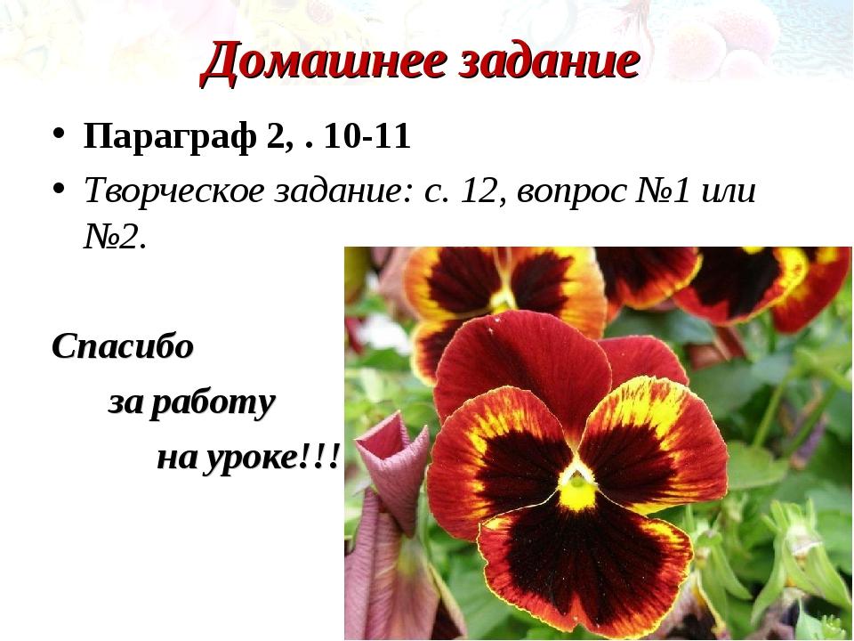 Домашнее задание Параграф 2, . 10-11 Творческое задание: с. 12, вопрос №1 или...