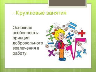 - Кружковые занятия Основная особенность- принцип добровольного вовлечения в