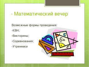 - Математический вечер Возможные формы проведения: -КВН; -Викторины; -Соревно