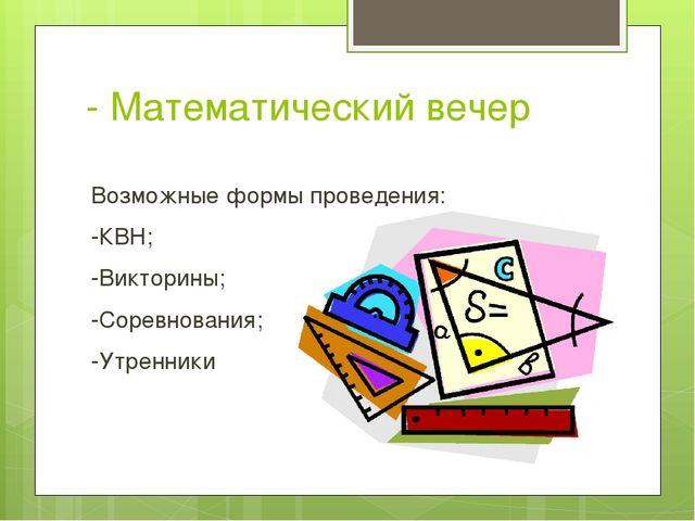 - Математический вечер Возможные формы проведения: -КВН; -Викторины; -Соревно...