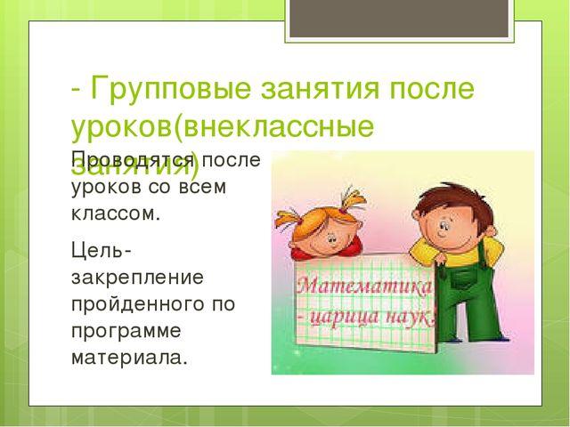 - Групповые занятия после уроков(внеклассные занятия) Проводятся после уроков...