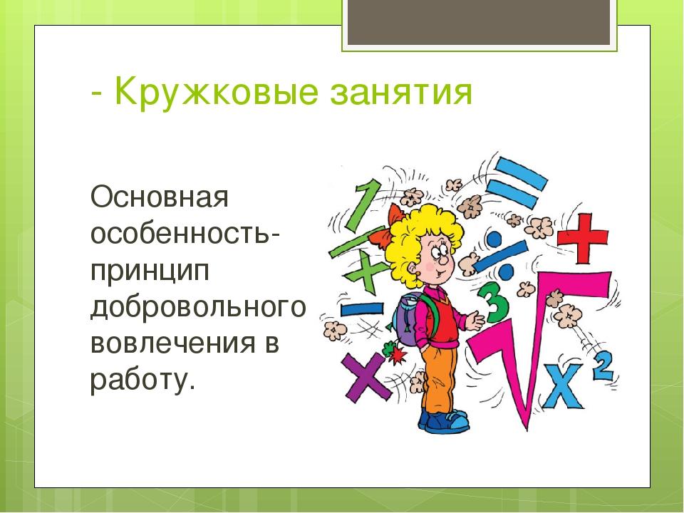- Кружковые занятия Основная особенность- принцип добровольного вовлечения в...
