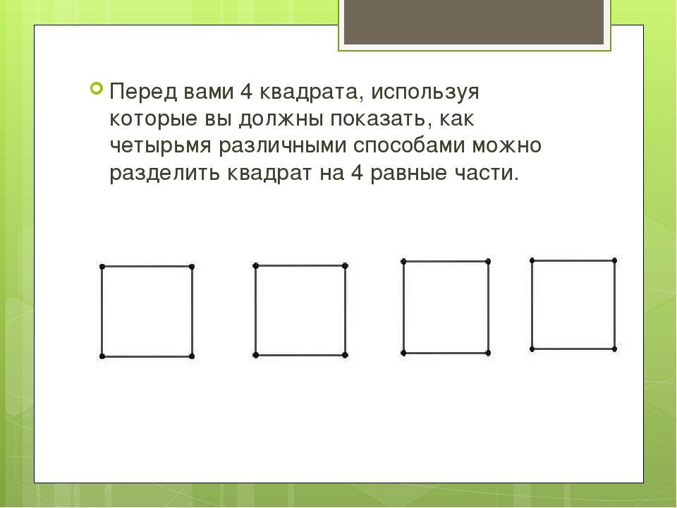 Перед вами 4 квадрата, используя которые вы должны показать, как четырьмя ра...
