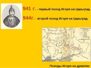 941 г. - первый поход Игоря на Царьград. 944г. - второй поход Игоря на Царьгр