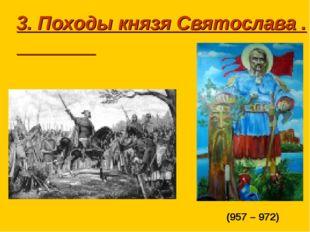 3. Походы князя Святослава . (957 – 972)