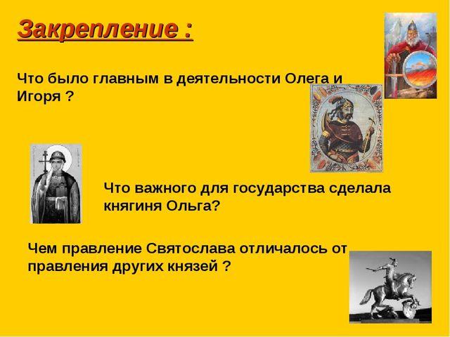 Закрепление : Что было главным в деятельности Олега и Игоря ? Что важного для...