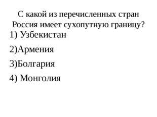 С какой из перечисленных стран Россия имеет сухопутную границу? 1) Узбекистан