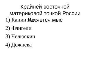 Крайней восточной материковой точкой России является мыс 1) Канин Нос 2) Флиг