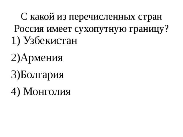 С какой из перечисленных стран Россия имеет сухопутную границу? 1) Узбекистан...
