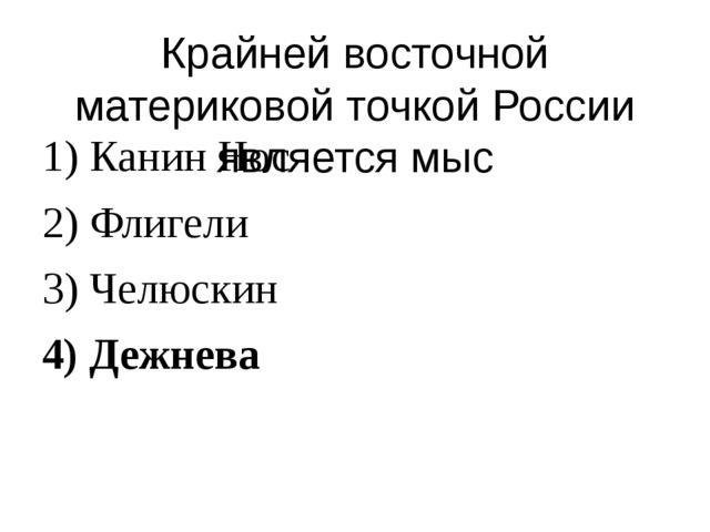 Крайней восточной материковой точкой России является мыс 1) Канин Нос 2) Флиг...