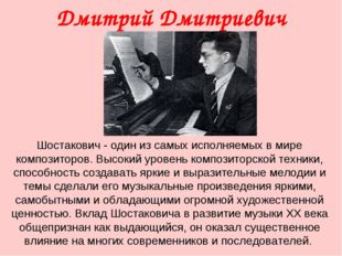 Дмитрий Дмитриевич Шостакович Шостакович- один из самых исполняемых в мире к