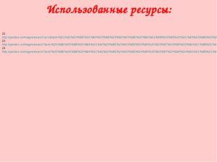 Использованные ресурсы: 22. http://yandex.ru/images/search?p=1&text=%D1%81%D0