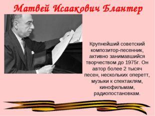 Матвей Исаакович Блантер Крупнейший советский композитор-песенник, активно за