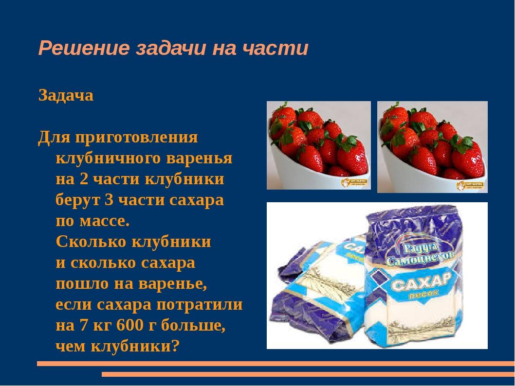 Решение задачи на части Задача Для приготовления клубничного варенья на 2 час...