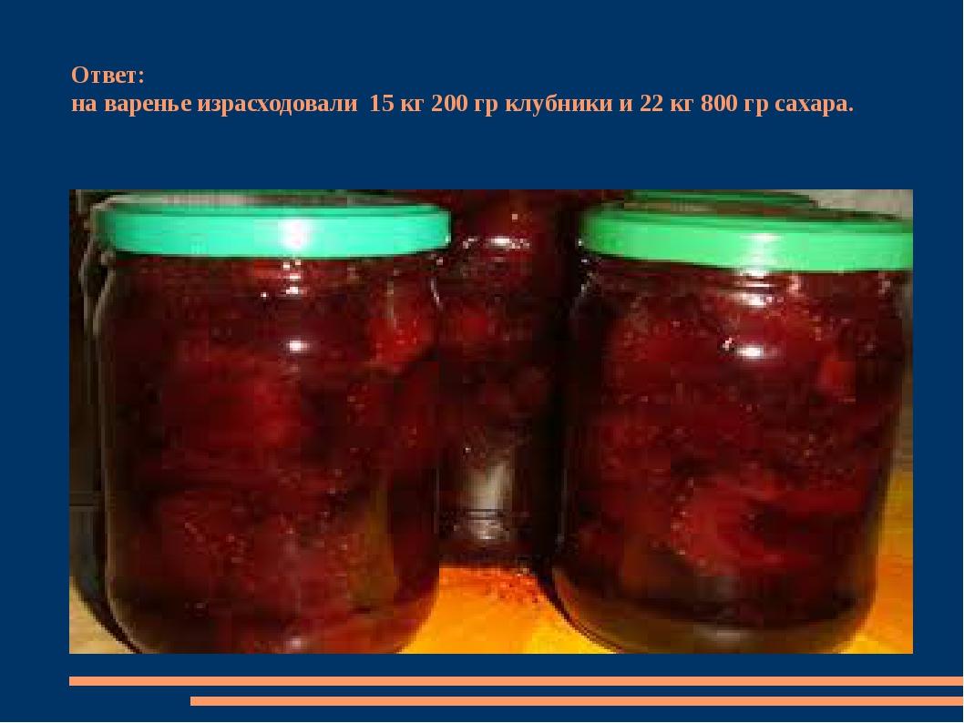Ответ: на варенье израсходовали 15 кг 200 гр клубники и 22 кг 800 гр сахара.