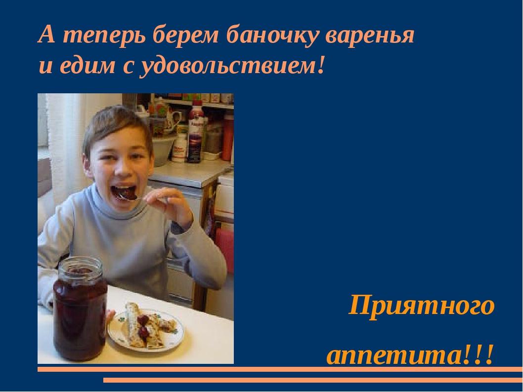 А теперь берем баночку варенья  и едим с удовольствием! Приятного аппетита!!!