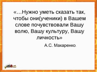 «…Нужно уметь сказать так, чтобы они(ученики) в Вашем слове почувствовали Ваш