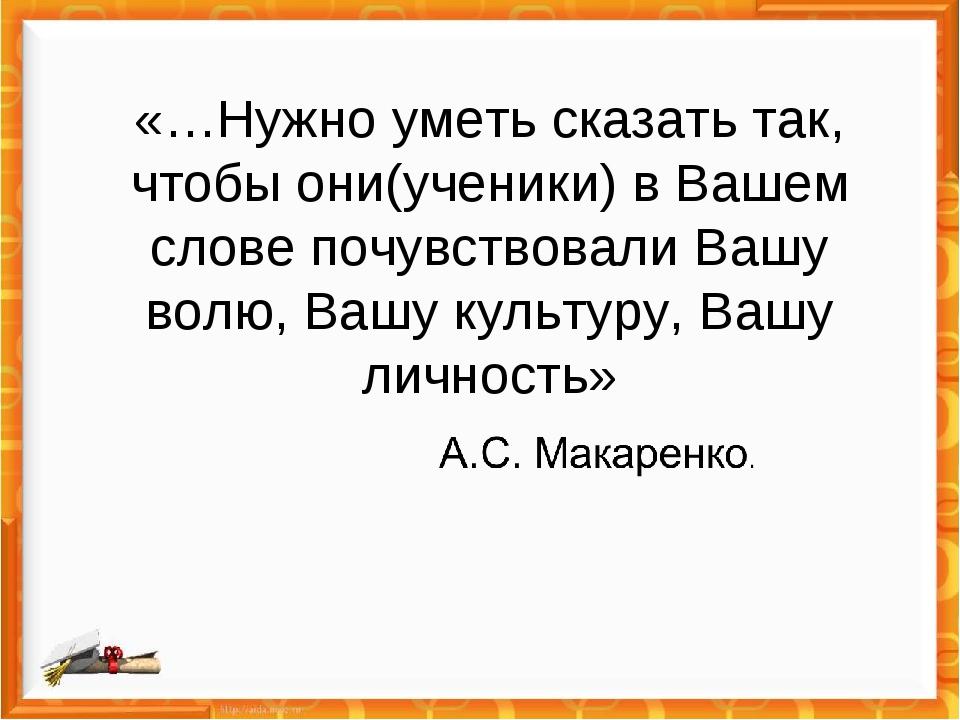 «…Нужно уметь сказать так, чтобы они(ученики) в Вашем слове почувствовали Ваш...