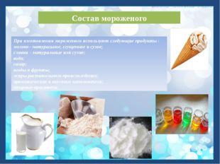 Состав мороженого При изготовлении мороженого используют следующие продукты :