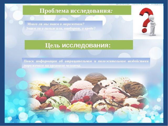 Проблема исследования: Много ли мы знаем о мороженом? Знаем ли о пользе или,...