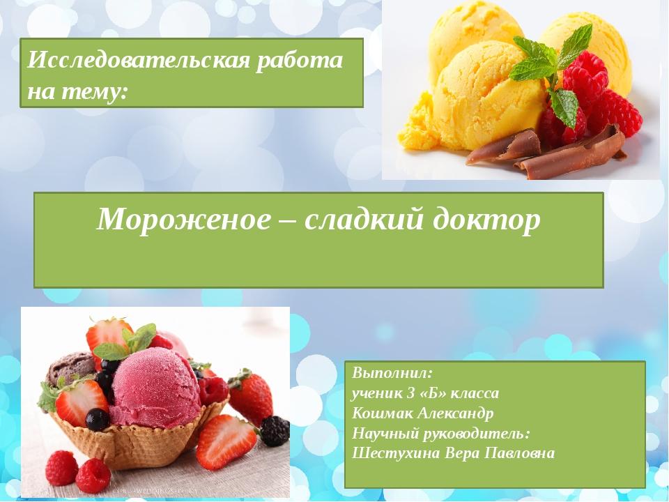 Мороженое – сладкий доктор Исследовательская работа на тему: Выполнил: ученик...
