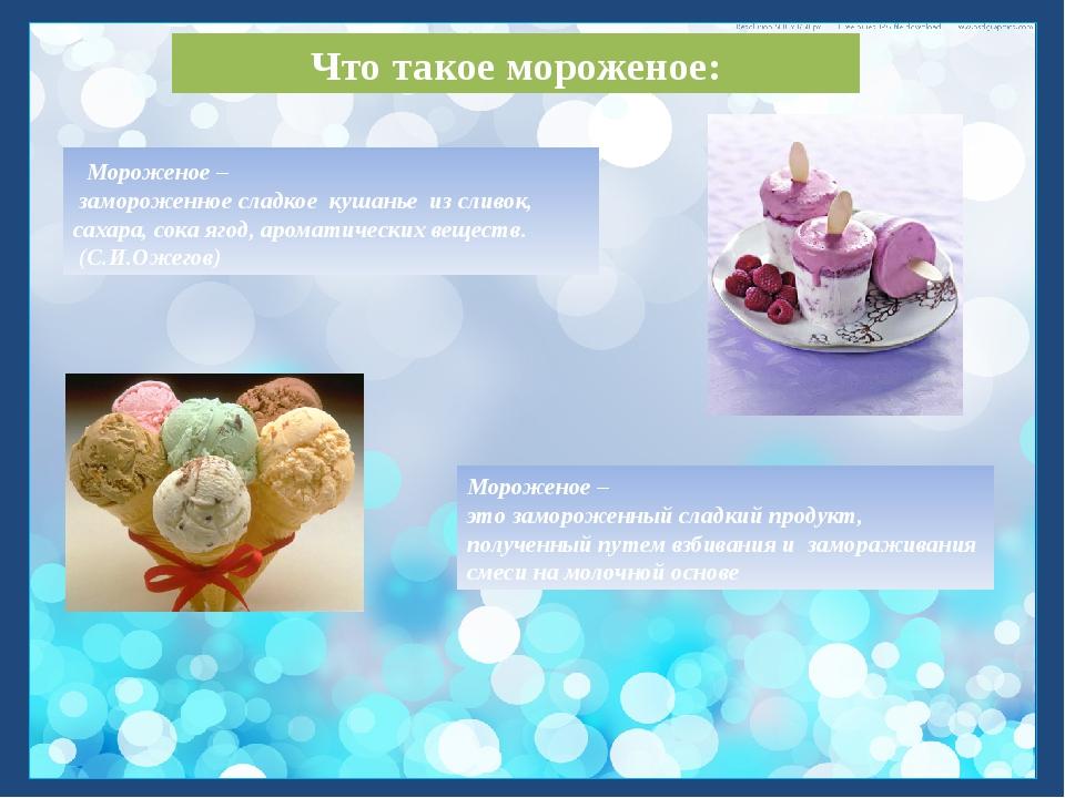 Мороженое – замороженное сладкое кушанье из сливок, сахара, сока ягод, арома...