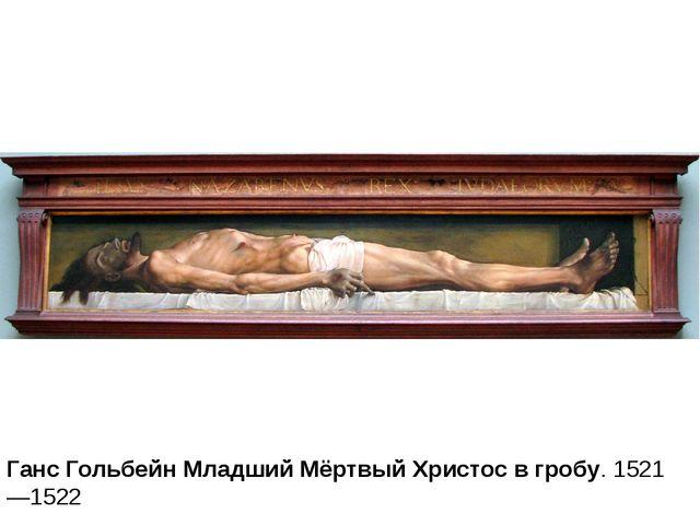 Ганс Гольбейн Младший Мёртвый Христос в гробу.1521—1522