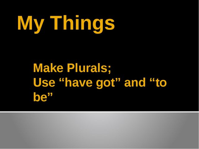 """My Things Make Plurals; Use """"have got"""" and """"to be"""""""