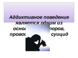 Аддиктивное поведение является одним из основных факторов, провоцирующих суи