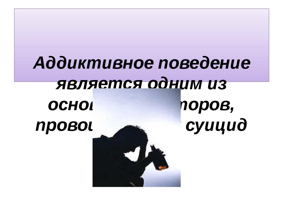 Аддиктивное поведение является одним из основных факторов, провоцирующих суи...