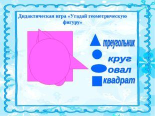 Дидактическая игра «Угадай геометрическую фигуру»