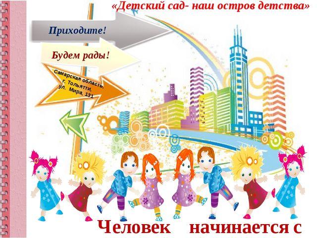 Человек начинается с детства! «Детский сад- наш остров детства» Будем рады! П...