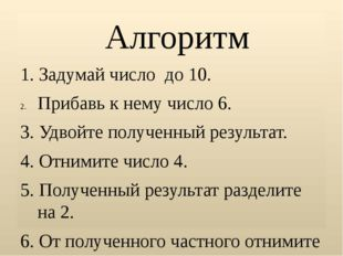 Алгоритм 1. Задумай число до 10. Прибавь к нему число 6. 3. Удвойте полученн