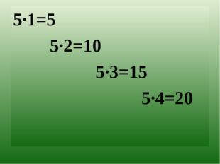 5∙1=5 5∙2=10 5∙3=15 5∙4=20
