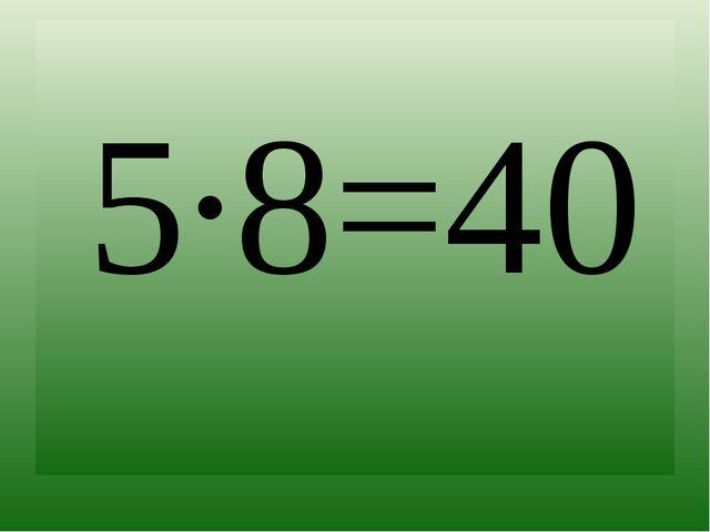 5∙8=40
