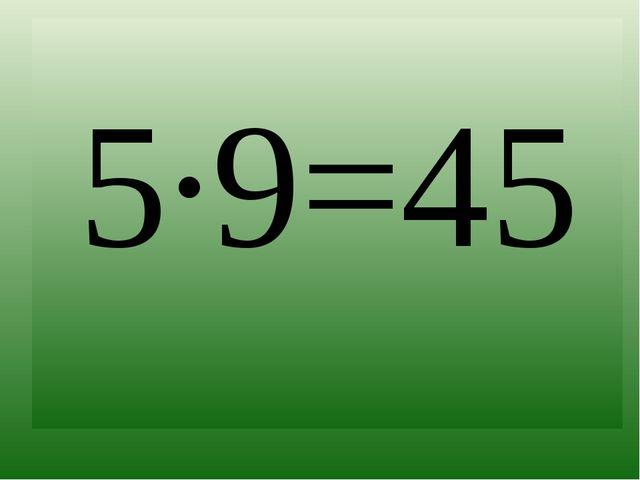 5∙9=45