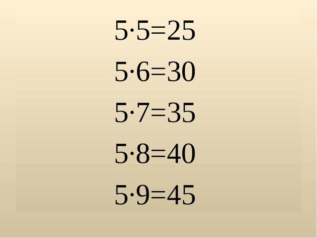 5∙5=25 5∙6=30 5∙7=35 5∙8=40 5∙9=45