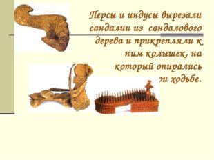 Персы и индусы вырезали сандалии из сандалового дерева и прикрепляли к ним ко
