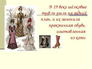В 19 веке шёлковые туфли ушли на задний план, и их заменила практичная обув