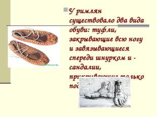 У римлян существовало два вида обуви: туфли, закрывающие всю ногу и завязываю