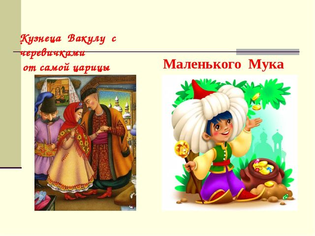 . Кузнеца Вакулу с черевичками от самой царицы Маленького Мука из сказки В....