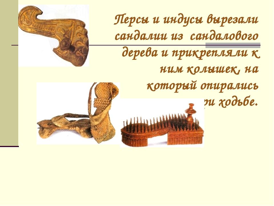 Персы и индусы вырезали сандалии из сандалового дерева и прикрепляли к ним ко...